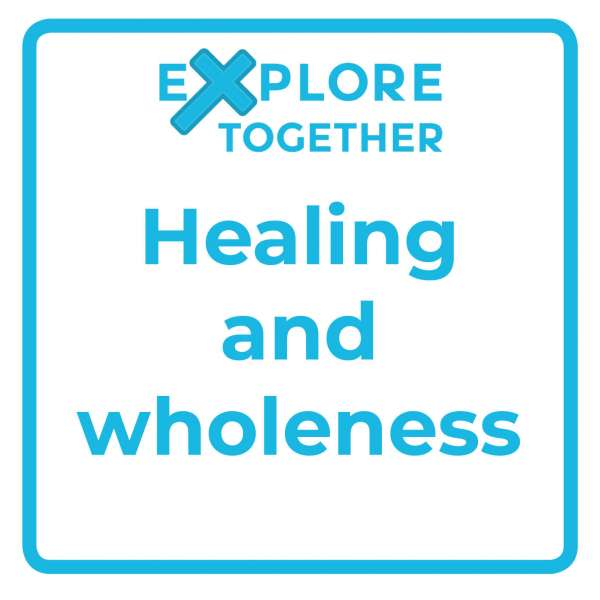 Explore Together: Healing and wholeness
