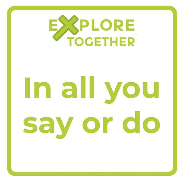 Explore Together: In all you say or do